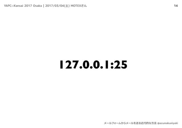 14 127.0.0.1:25 YAPC::Kansai 2017 Osaka | 2017/03/04(土) MOTEXさん メールフォームからメールを送る近代的な方法 @azumakuniyuki