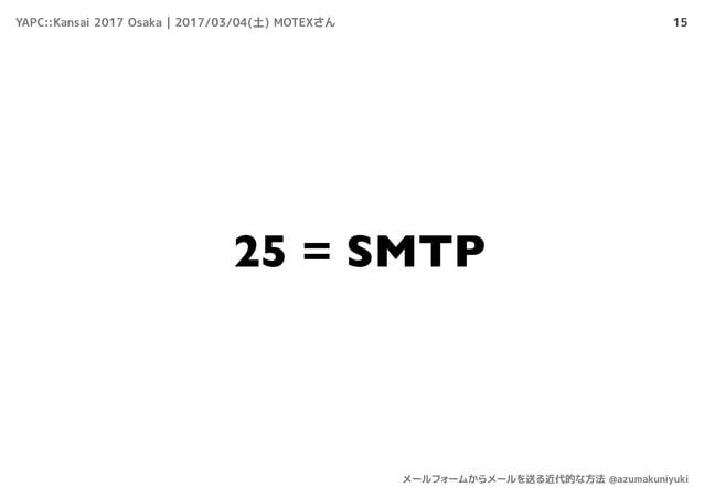 15 25 = SMTP YAPC::Kansai 2017 Osaka | 2017/03/04(土) MOTEXさん メールフォームからメールを送る近代的な方法 @azumakuniyuki
