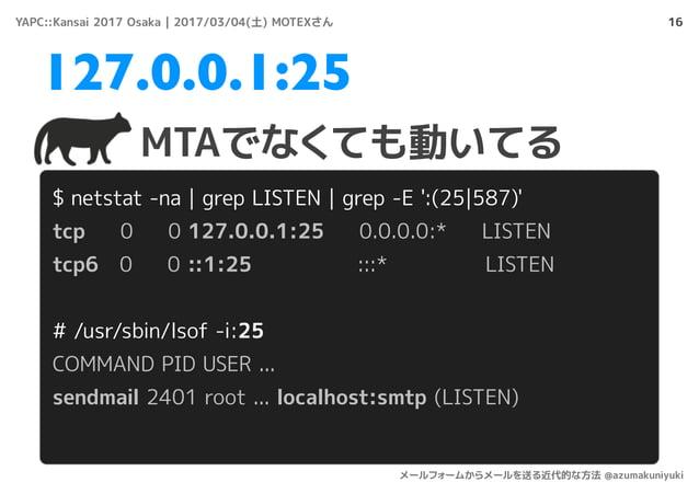 16 $ netstat -na | grep LISTEN | grep -E ':(25|587)' tcp 0 0 127.0.0.1:25 0.0.0.0:* LISTEN tcp6 0 0 ::1:25 :::* LISTEN # /...