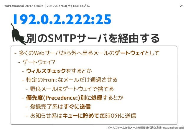 21 別のSMTPサーバを経由する 192.0.2.222:25 - 多くのWebサーバから外へ出るメールのゲートウェイとして - ゲートウェイ? - ウィルスチェックをするとか - 特定のFrom:なメールだけ通過させる - 野良メールはゲー...