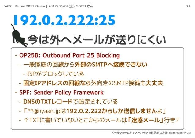 22 今は外へメールが送りにくい 192.0.2.222:25 - OP25B: Outbound Port 25 Blocking - 一般家庭の回線から外部のSMTPへ接続できない - ISPがブロックしている - 固定IPアドレスの回線な...