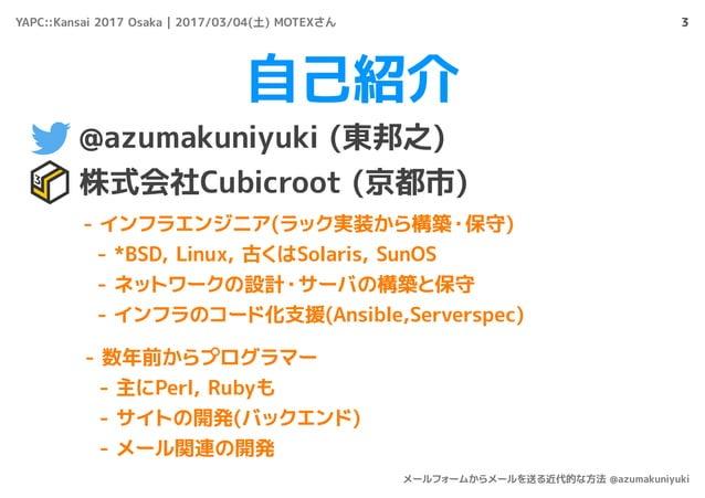 自己紹介 @azumakuniyuki (東邦之) 株式会社Cubicroot (京都市) 3 - インフラエンジニア(ラック実装から構築・保守) - *BSD, Linux, 古くはSolaris, SunOS - ネットワークの設計・サーバ...