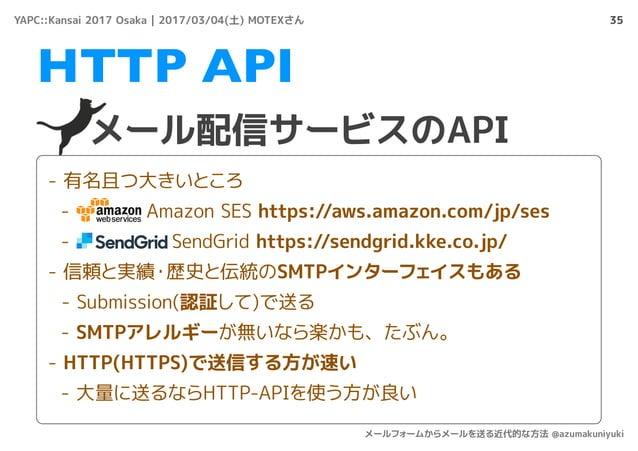 35 メール配信サービスのAPI HTTP API - 有名且つ大きいところ - Amazon SES https://aws.amazon.com/jp/ses - SendGrid https://sendgrid.kke.co.jp/ -...