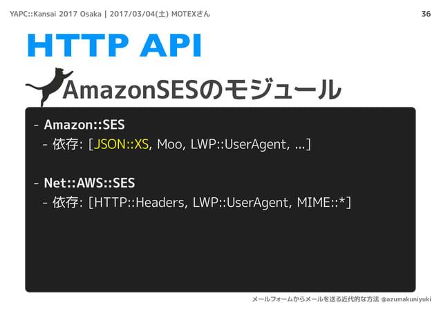 36 AmazonSESのモジュール HTTP API - Amazon::SES - 依存: [JSON::XS, Moo, LWP::UserAgent, ...] - Net::AWS::SES - 依存: [HTTP::Headers,...