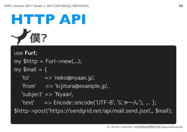 38 僕? HTTP API use Furl; my $http = Furl->new(...); my $mail = { 'to' => 'neko@nyaan.jp', 'from' => 'kijitora@example.jp',...