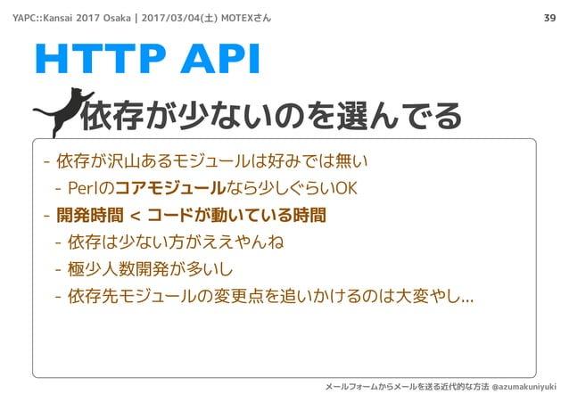 39 依存が少ないのを選んでる HTTP API - 依存が沢山あるモジュールは好みでは無い - Perlのコアモジュールなら少しぐらいOK - 開発時間 < コードが動いている時間 - 依存は少ない方がええやんね - 極少人数開発が多いし -...