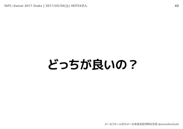 42 どっちが良いの? YAPC::Kansai 2017 Osaka | 2017/03/04(土) MOTEXさん メールフォームからメールを送る近代的な方法 @azumakuniyuki