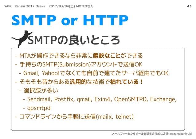 43 SMTPの良いところ SMTP or HTTP - MTAが操作できるなら非常に柔軟なことができる - 手持ちのSMTP(Submission)アカウントで送信OK - Gmail, Yahoo!でなくても自前で建てたサーバ経由でもOK ...