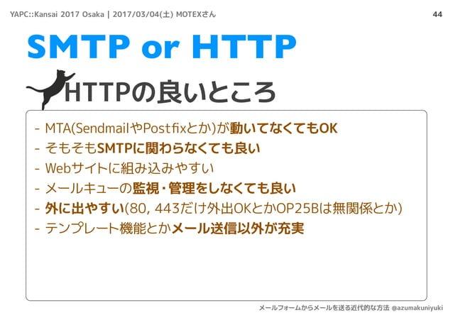 44 HTTPの良いところ SMTP or HTTP - MTA(SendmailやPostfixとか)が動いてなくてもOK - そもそもSMTPに関わらなくても良い - Webサイトに組み込みやすい - メールキューの監視・管理をしなくても良い...