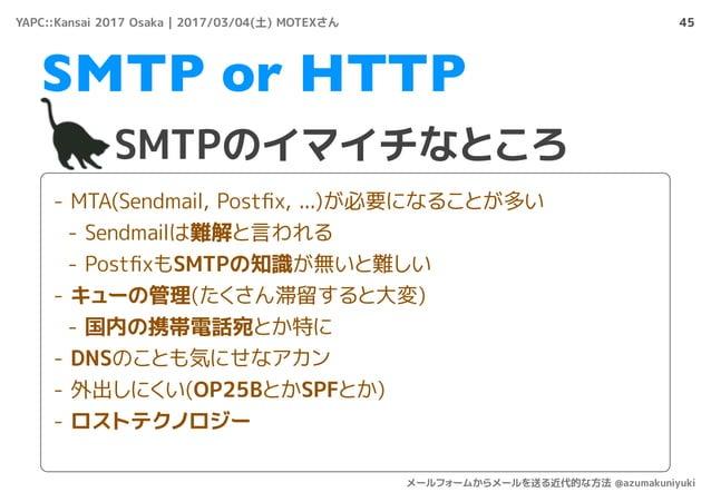 45 SMTPのイマイチなところ SMTP or HTTP - MTA(Sendmail, Postfix, ...)が必要になることが多い - Sendmailは難解と言われる - PostfixもSMTPの知識が無いと難しい - キューの管理(...