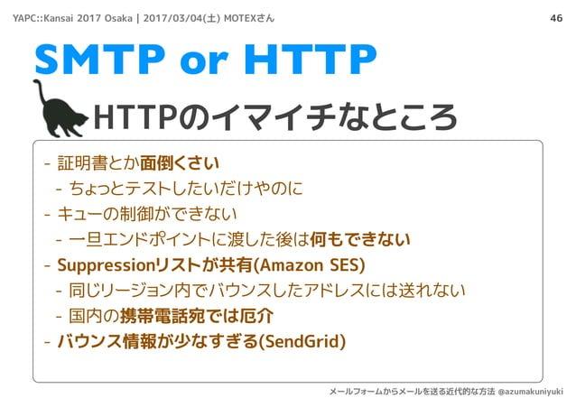 46 HTTPのイマイチなところ SMTP or HTTP - 証明書とか面倒くさい - ちょっとテストしたいだけやのに - キューの制御ができない - 一旦エンドポイントに渡した後は何もできない - Suppressionリストが共有(Ama...