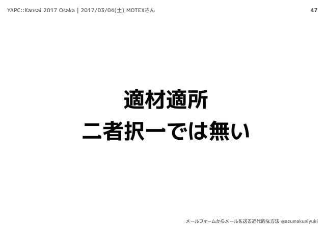 47 適材適所 二者択一では無い YAPC::Kansai 2017 Osaka | 2017/03/04(土) MOTEXさん メールフォームからメールを送る近代的な方法 @azumakuniyuki