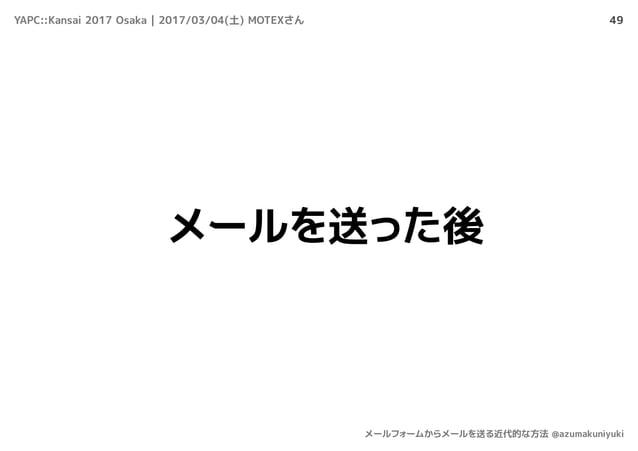 49 メールを送った後 YAPC::Kansai 2017 Osaka | 2017/03/04(土) MOTEXさん メールフォームからメールを送る近代的な方法 @azumakuniyuki