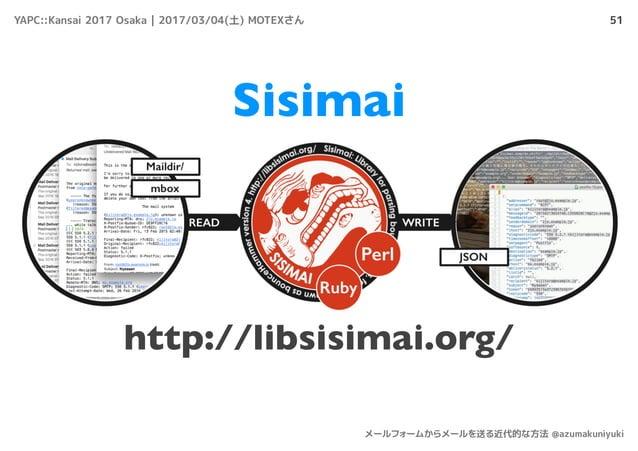 51 メールを送った後 Sisimai http://libsisimai.org/ YAPC::Kansai 2017 Osaka | 2017/03/04(土) MOTEXさん メールフォームからメールを送る近代的な方法 @azumakun...