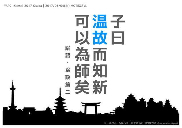 子 曰 温 故 而 知 新 可 以 為 師 矣 論 語 ・ 爲 政 第 二 YAPC::Kansai 2017 Osaka | 2017/03/04(土) MOTEXさん メールフォームからメールを送る近代的な方法 @azumakuniyuki