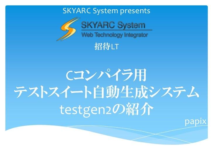 SKYARC System presents          招待LT     Cコンパイラ用テストスイート自動生成システム    testgen2の紹介                            papix