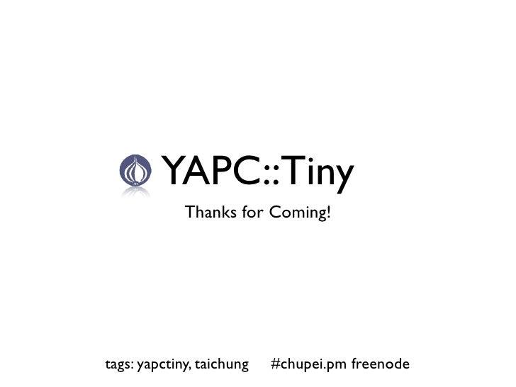 YAPC::Tiny              Thanks for Coming!     tags: yapctiny, taichung   #chupei.pm freenode