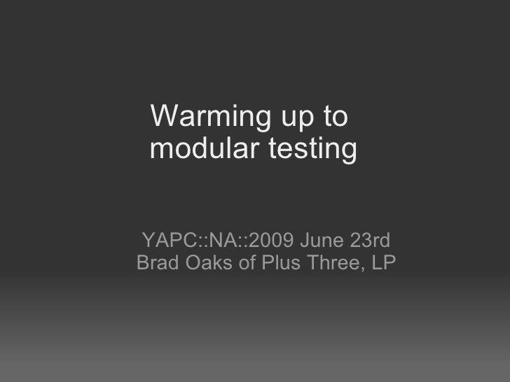 Warming up to modular testing <ul><ul><li>YAPC::NA::2009 June 23rd </li></ul></ul><ul><ul><li>Brad Oaks of Plus Three, LP...