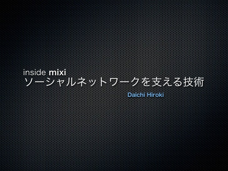 inside mixiソーシャルネットワークを支える技術              Daichi Hiroki