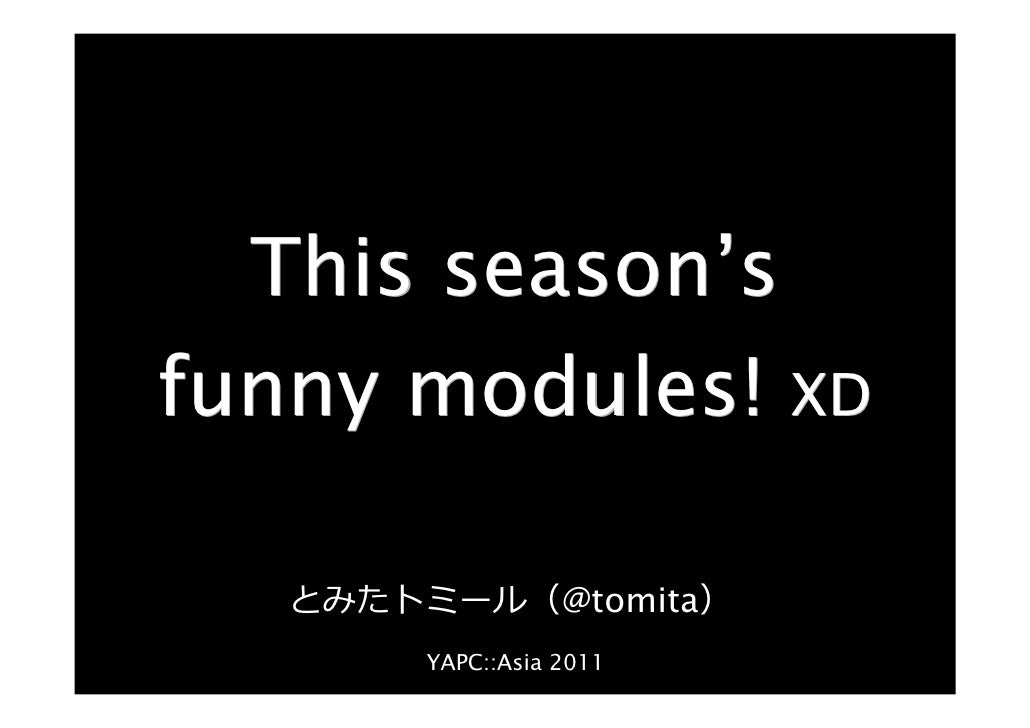 This season'sfunny modules! XD   とみたトミール(@tomita)       YAPC::Asia 2011