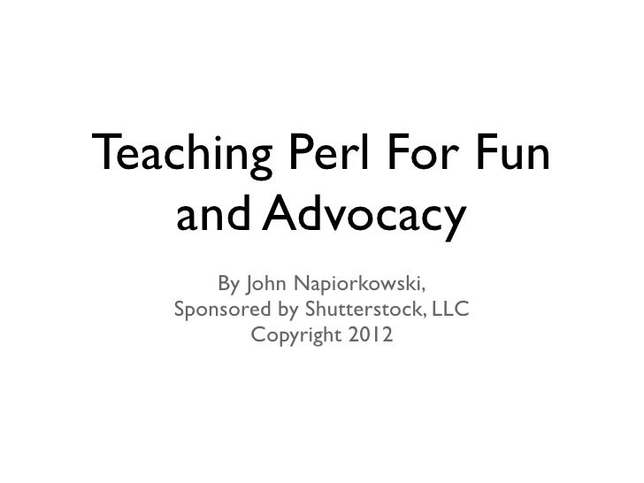 Teaching Perl For Fun    and Advocacy       By John Napiorkowski,   Sponsored by Shutterstock, LLC           Copyright 2012