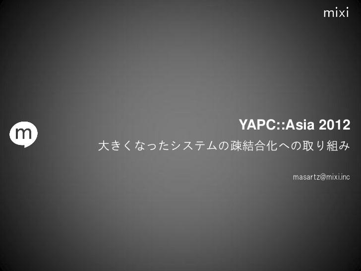 YAPC::Asia 2012大きくなったシステムの疎結合化への取り組み                  masartz@mixi.inc