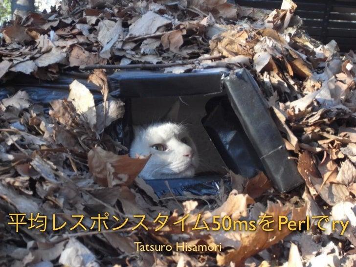 平均レスポンスタイム50msをPerlでry        Tatsuro Hisamori