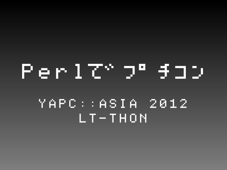 PerlでプチコンYAPC::ASIA 2012    LT-THON