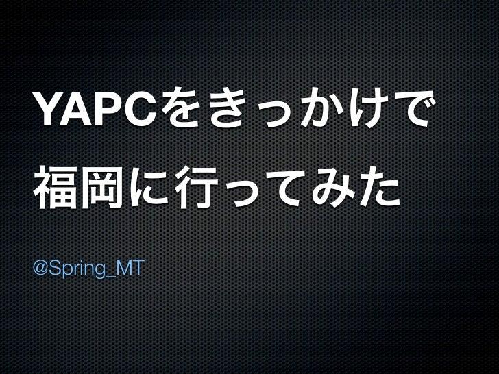 YAPCをきっかけで福岡に行ってみた@Spring_MT