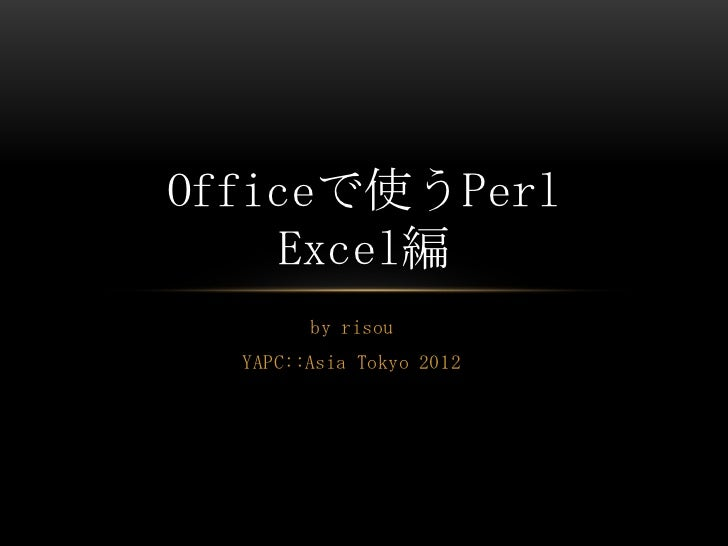 Officeで使うPerl    Excel編        by risou  YAPC::Asia Tokyo 2012