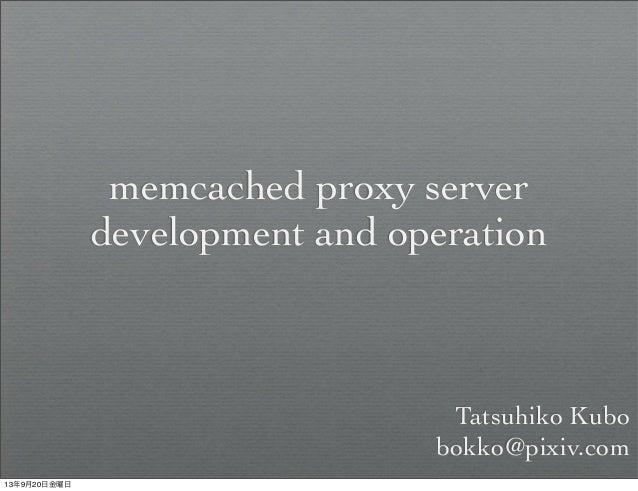 memcached proxy server development and operation Tatsuhiko Kubo bokko@pixiv.com 13年9月20日金曜日