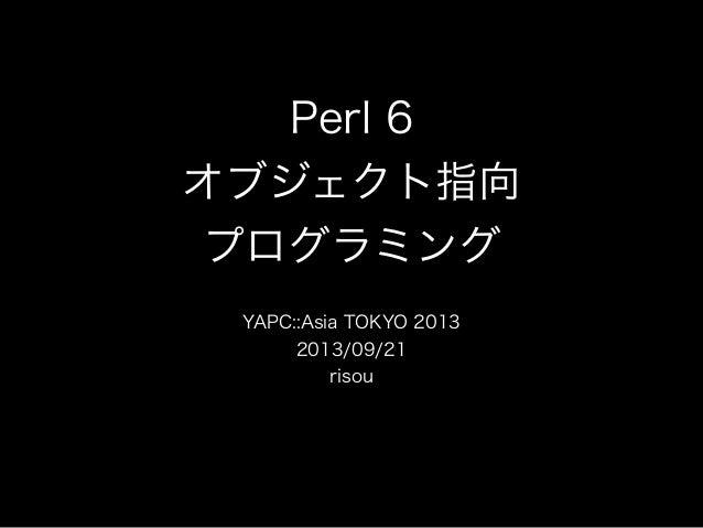 Perl 6 オブジェクト指向 プログラミング YAPC::Asia TOKYO 2013 2013/09/21 risou