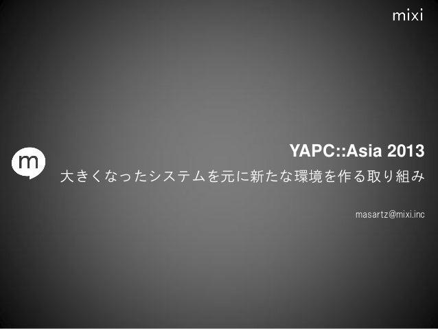 大きくなったシステムを元に新たな環境を作る取り組み masartz@mixi.inc YAPC::Asia 2013