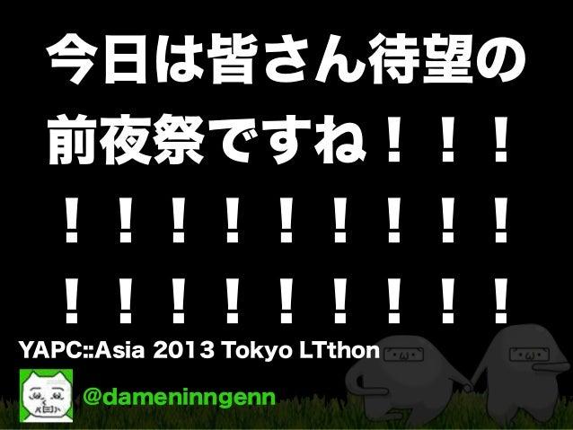 @dameninngenn YAPC::Asia 2013 Tokyo LTthon 今日は皆さん待望の 前夜祭ですね!!! !!!!!!!!! !!!!!!!!!