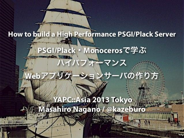 How to build a High Performance PSGI/Plack Server PSGI/Plack・Monocerosで学ぶ ハイパフォーマンス Webアプリケーションサーバの作り方 YAPC::Asia 2013 Tok...