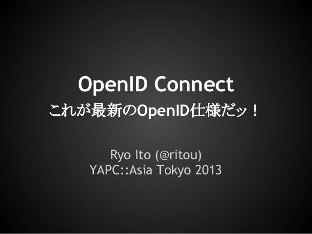 OpenID Connect これが最新のOpenID仕様だッ! Ryo Ito (@ritou) YAPC::Asia Tokyo 2013