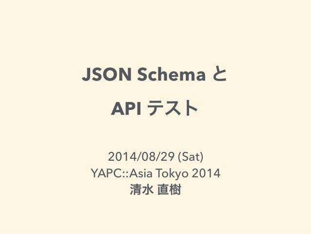 JSON Schema と  API テスト  2014/08/29 (Sat)  YAPC::Asia Tokyo 2014  清水 直樹