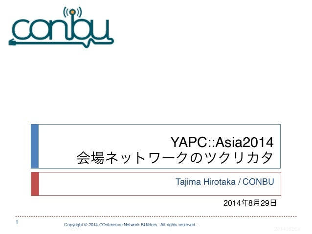 YAPC::Asia2014!  会場ネットワークのツクリカタ  Tajima Hirotaka / CONBU  Copyright © 2014 COnference Network BUilders . All rights reserv...