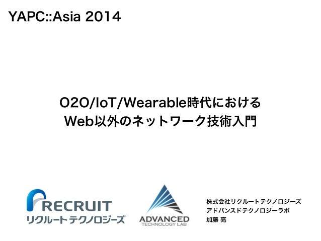 O2O/IoT/Wearable時代における  Web以外のネットワーク技術入門  株式会社リクルートテクノロジーズ  アドバンスドテクノロジーラボ  加藤 亮  YAPC::Asia 2014