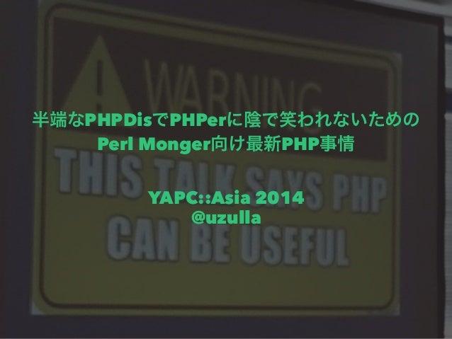 半端なPHPDisでPHPerに陰で笑われないための  Perl Monger向け最新PHP事情      YAPC::Asia 2014  @uzulla