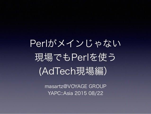 Perlがメインじゃない 現場でもPerlを使う (AdTech現場編) masartz@VOYAGE GROUP YAPC::Asia 2015 08/22