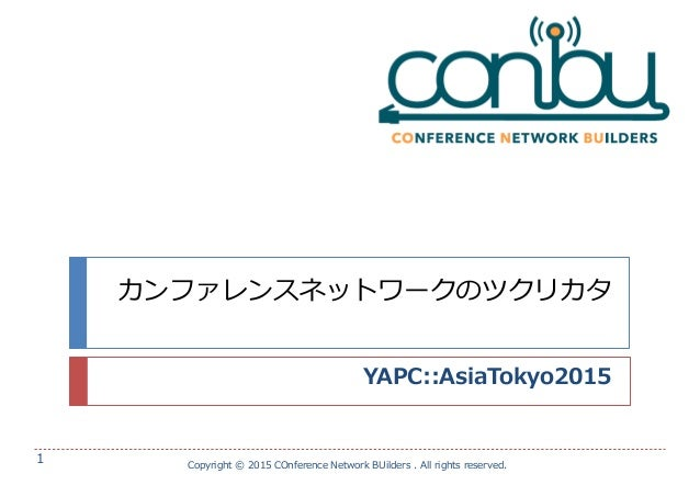 カンファレンスネットワークのツクリカタ YAPC::AsiaTokyo2015 Copyright © 2015 COnference Network BUilders . All rights reserved. 1