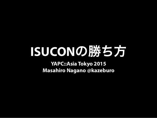 ISUCONの勝ち方 YAPC::Asia Tokyo 2015 Masahiro Nagano @kazeburo