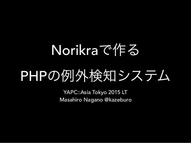 Norikraで作る PHPの例外検知システム YAPC::Asia Tokyo 2015 LT Masahiro Nagano @kazeburo