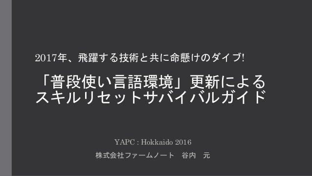2017年、飛躍する技術と共に命懸けのダイブ! 「普段使い言語環境」更新による スキルリセットサバイバルガイド YAPC : Hokkaido 2016 株式会社ファームノート 谷内 元