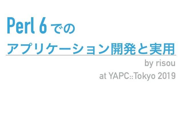 Perl 6 by risou at YAPC::Tokyo 2019