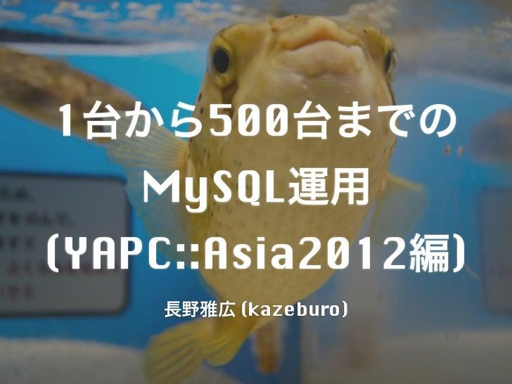 1台から500台までの   MySQL運用(YAPC::Asia2012編)    長野雅広 (kazeburo)