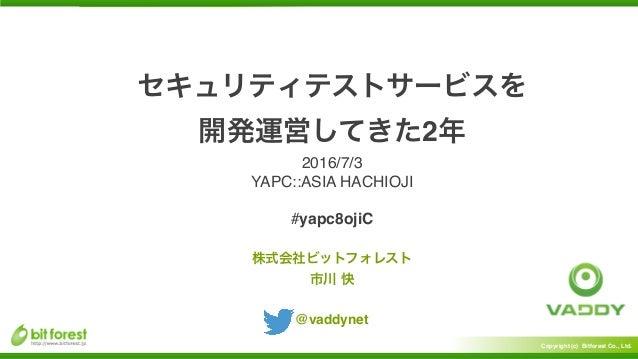 Copyright (c) Bitforest Co., Ltd. 2 @vaddynet 2016/7/3 YAPC::ASIA HACHIOJI #yapc8ojiC
