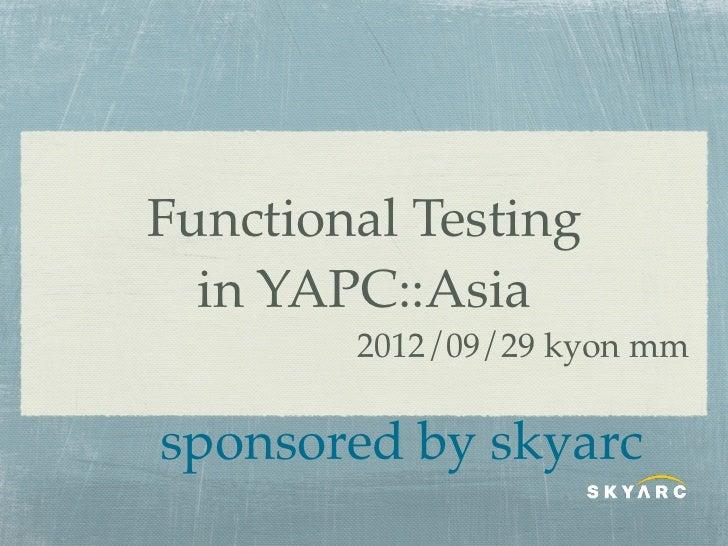 Functional Testing  in YAPC::Asia        2012/09/29 kyon mmsponsored by skyarc