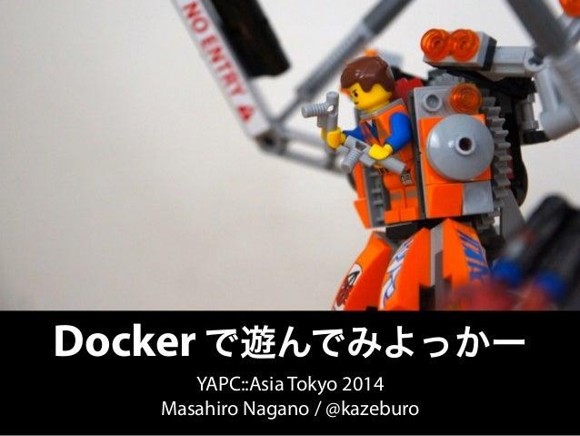 Docker で遊んでみよっかー  YAPC::Asia Tokyo 2014  Masahiro Nagano / @kazeburo